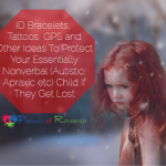 ID Bracelets, Tattoos, GPS and Other Ideas To Protect Your Essentially Nonverbal Autistic, Apraxic Child If They Get Lost