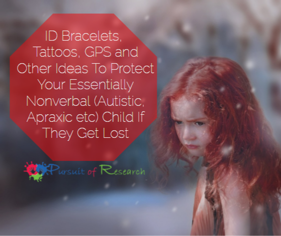 ID Bracelets, Tattoos, GPS and Other Ideas To Protect Your Essentially Nonverbal (Autistic, Apraxic etc) Child If They Get Lost