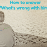 "How To Answer, ""What's Wrong With Him?"" Part 1"